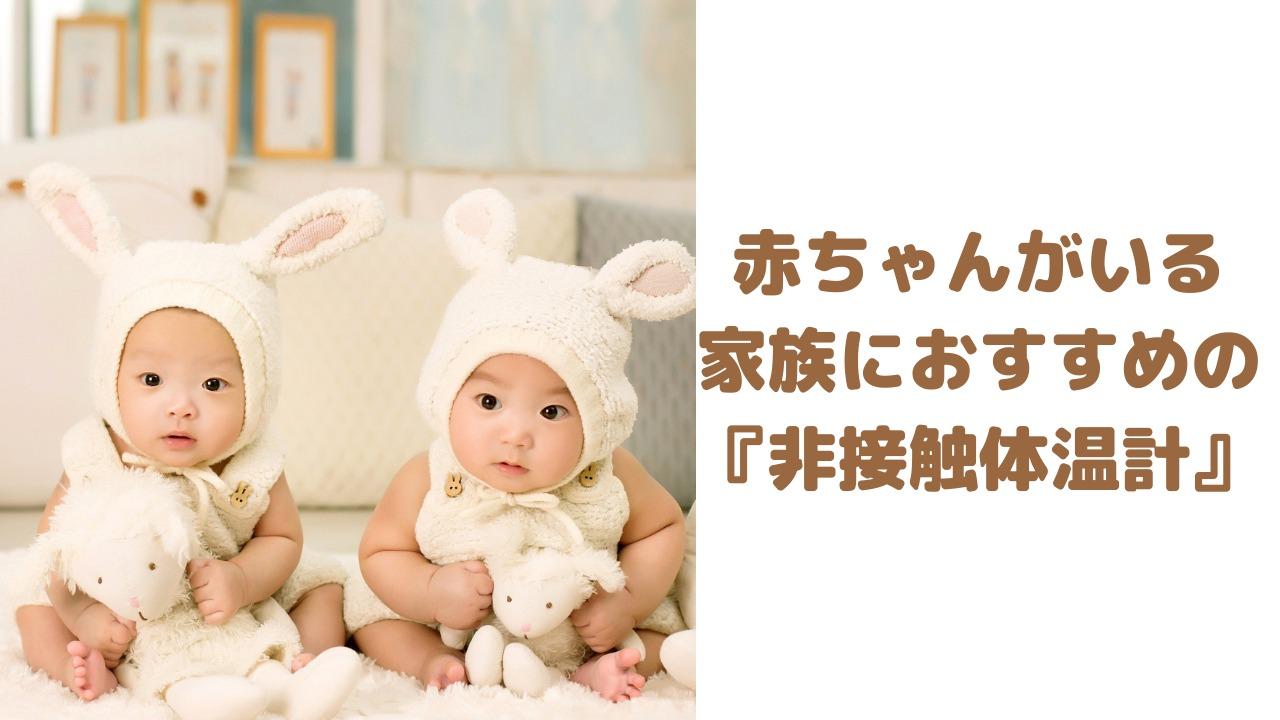 赤ちゃんがいる家族におすすめの『非接触体温計』を厳選紹介!